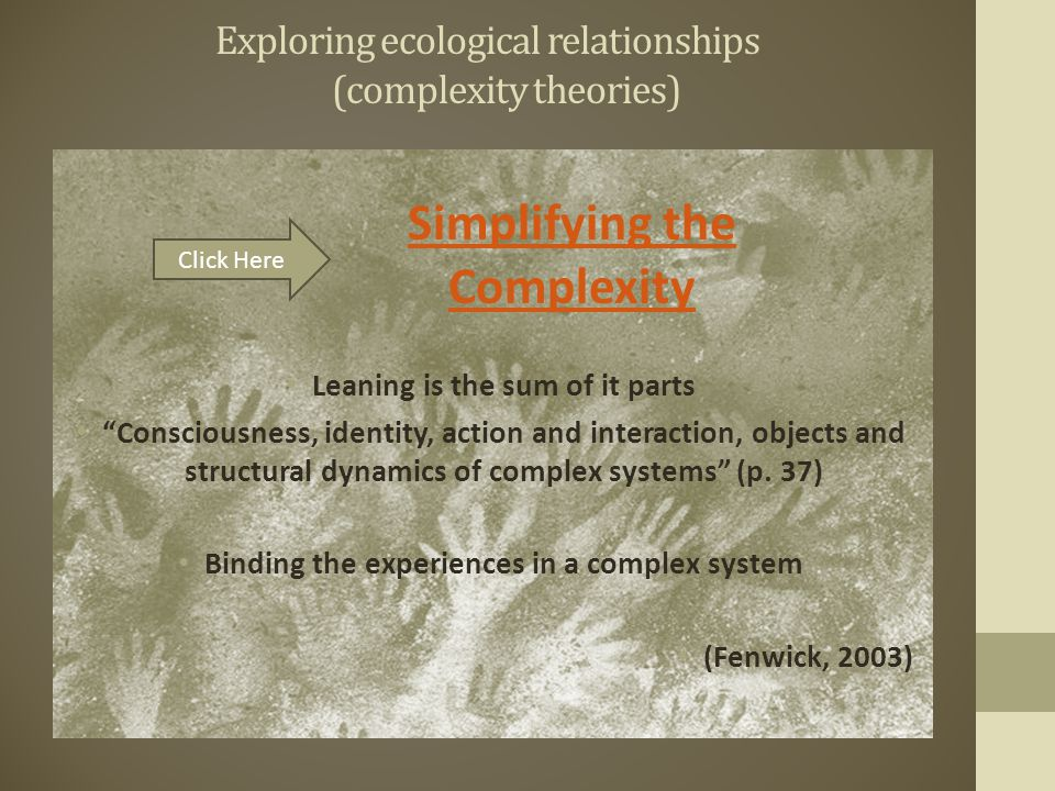 Exploring ecological relationships (complexity theories) Leaning is the sum of it parts Consciousness, identity, action and interaction, objects and structural dynamics of complex systems (p.