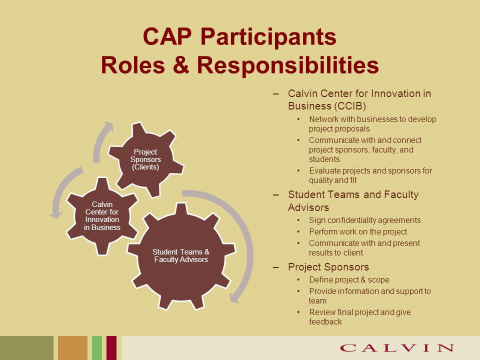 CAP Participants Roles & Responsibilities Student Teams & Faculty Advisors Calvin Center for Innovation in Business Project Sponsors (Clients) –Calvin Center for Innovation in Business (CCIB) Network with businesses to develop project proposals Communicate with and connect project sponsors, faculty, and students Evaluate projects and sponsors for quality and fit –Student Teams and Faculty Advisors Sign confidentiality agreements Perform work on the project Communicate with and present results to client –Project Sponsors Define project & scope Provide information and support to team Review final project and give feedback