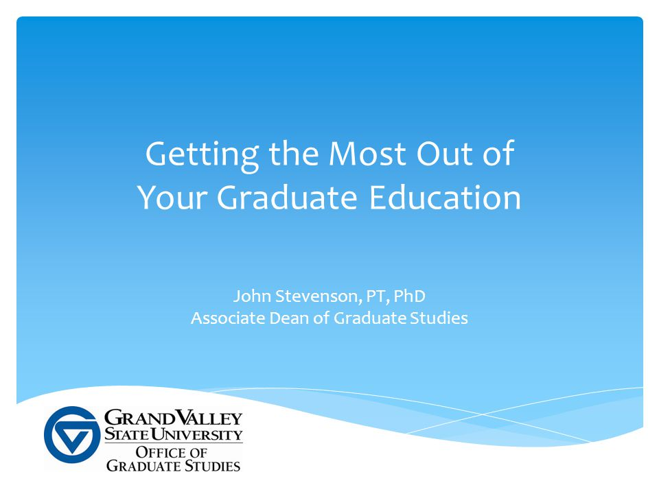 Getting the Most Out of Your Graduate Education John Stevenson, PT, PhD Associate Dean of Graduate Studies