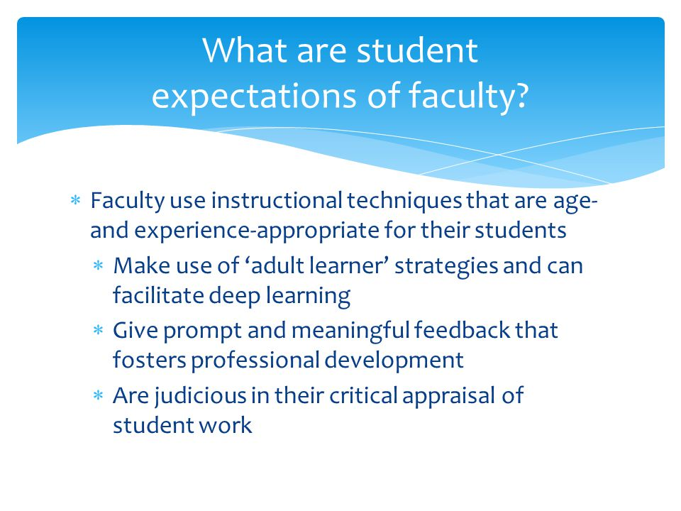  Faculty use instructional techniques that are age- and experience-appropriate for their students  Make use of 'adult learner' strategies and can facilitate deep learning  Give prompt and meaningful feedback that fosters professional development  Are judicious in their critical appraisal of student work What are student expectations of faculty