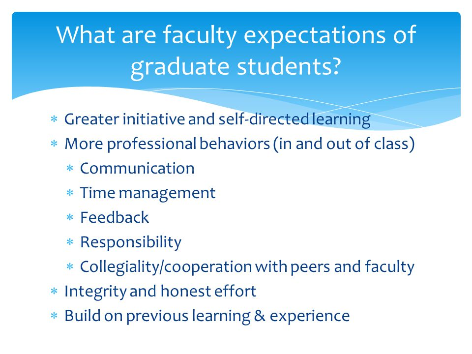  Greater initiative and self-directed learning  More professional behaviors (in and out of class)  Communication  Time management  Feedback  Responsibility  Collegiality/cooperation with peers and faculty  Integrity and honest effort  Build on previous learning & experience What are faculty expectations of graduate students