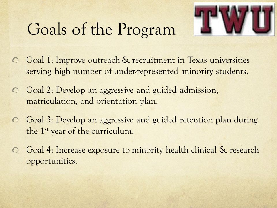 Goals of the Program Goal 1: Improve outreach & recruitment in Texas universities serving high number of under-represented minority students.