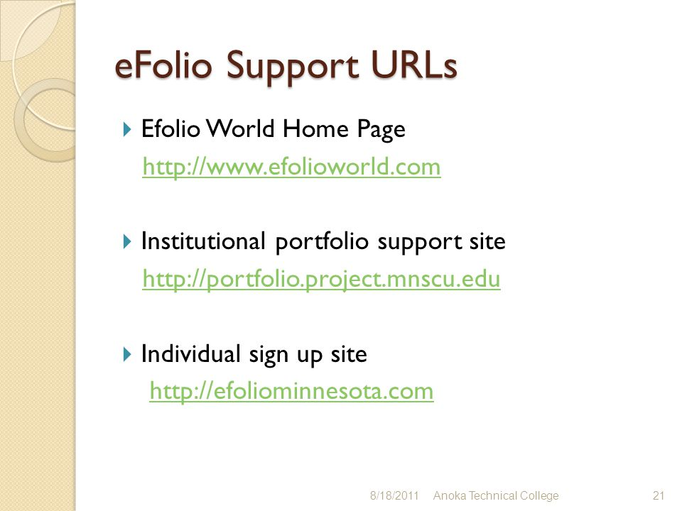 eFolio Support URLs  Efolio World Home Page http://www.efolioworld.com  Institutional portfolio support site http://portfolio.project.mnscu.edu  Individual sign up site http://efoliominnesota.com 8/18/2011Anoka Technical College21