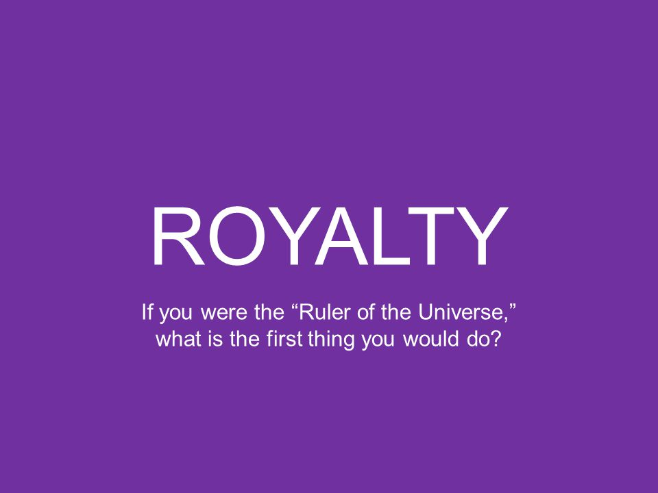 ROYALTY If you were the Ruler of the Universe, what is the first thing you would do