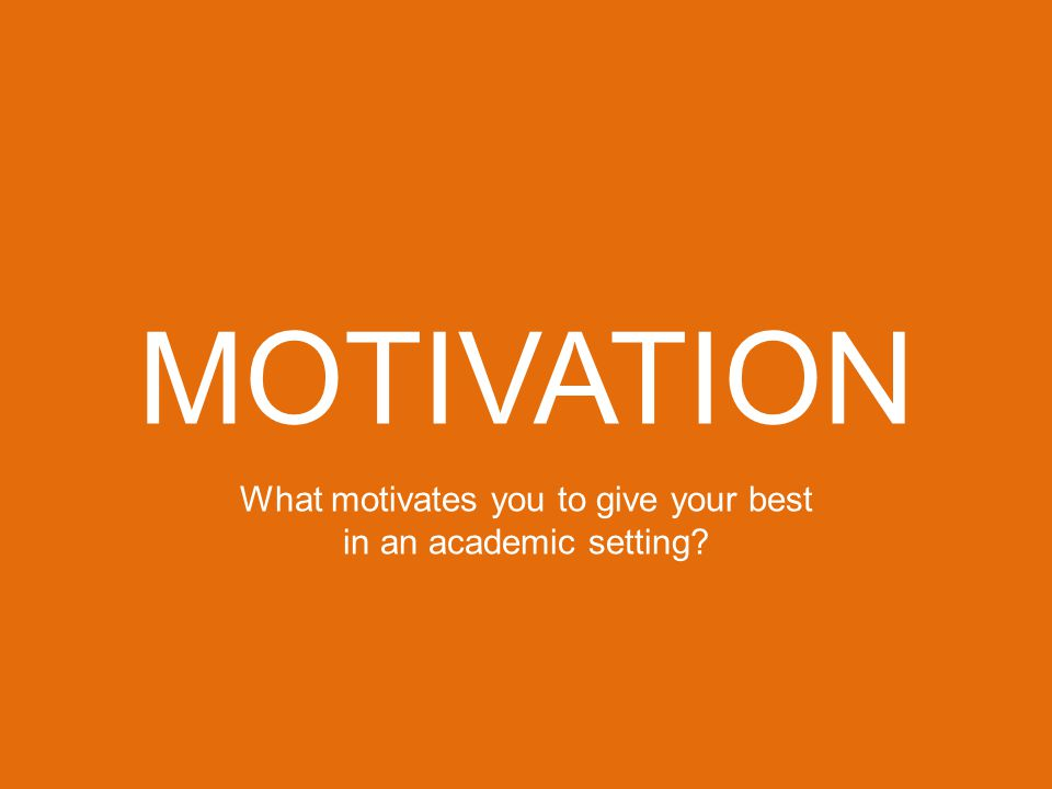 MOTIVATION What motivates you to give your best in an academic setting