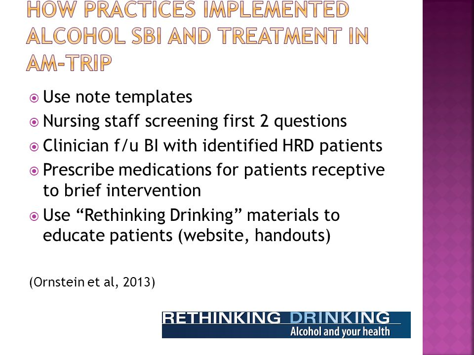  Use note templates  Nursing staff screening first 2 questions  Clinician f/u BI with identified HRD patients  Prescribe medications for patients receptive to brief intervention  Use Rethinking Drinking materials to educate patients (website, handouts) (Ornstein et al, 2013)