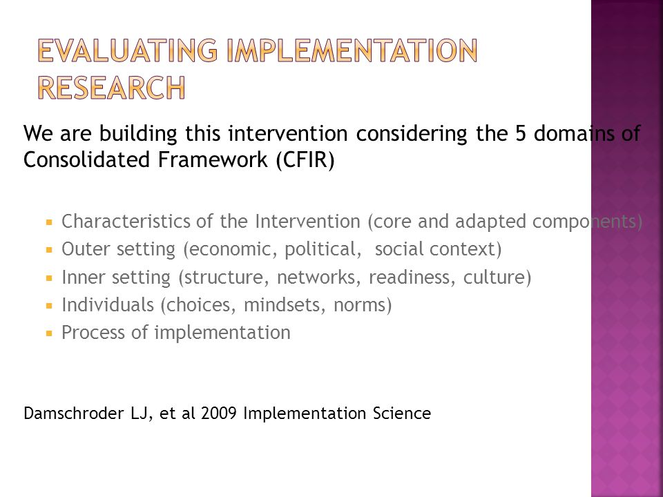 We are building this intervention considering the 5 domains of Consolidated Framework (CFIR)  Characteristics of the Intervention (core and adapted components)  Outer setting (economic, political, social context)  Inner setting (structure, networks, readiness, culture)  Individuals (choices, mindsets, norms)  Process of implementation Damschroder LJ, et al 2009 Implementation Science