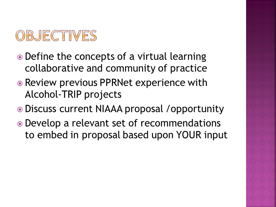  Define the concepts of a virtual learning collaborative and community of practice  Review previous PPRNet experience with Alcohol-TRIP projects  Discuss current NIAAA proposal /opportunity  Develop a relevant set of recommendations to embed in proposal based upon YOUR input