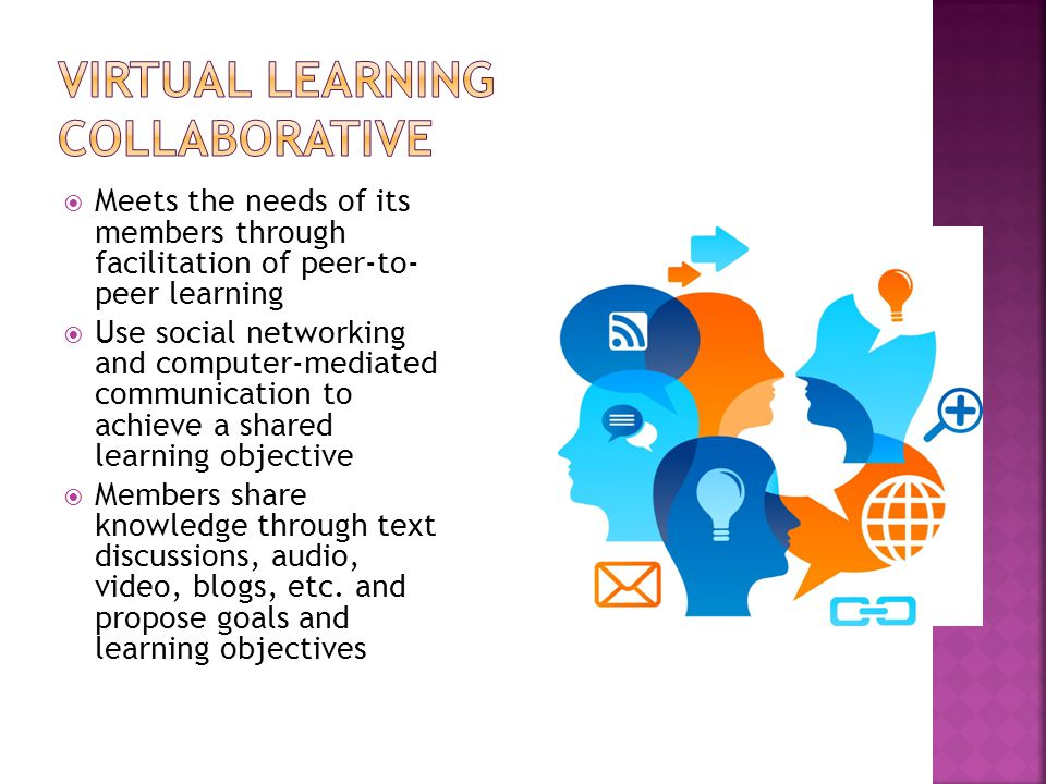  Meets the needs of its members through facilitation of peer-to- peer learning  Use social networking and computer-mediated communication to achieve a shared learning objective  Members share knowledge through text discussions, audio, video, blogs, etc.