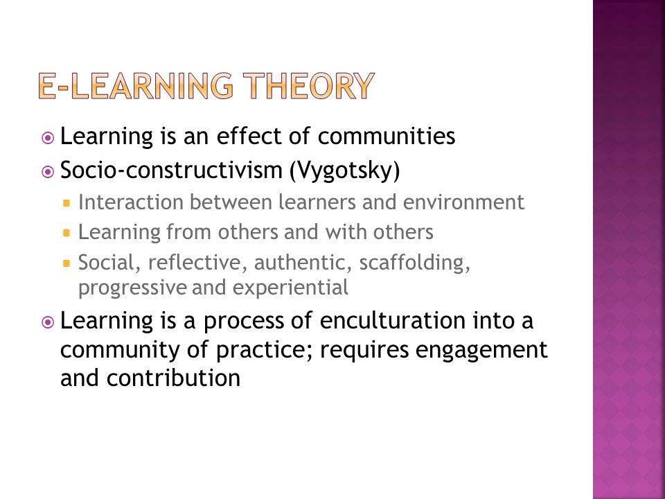  Learning is an effect of communities  Socio-constructivism (Vygotsky)  Interaction between learners and environment  Learning from others and with others  Social, reflective, authentic, scaffolding, progressive and experiential  Learning is a process of enculturation into a community of practice; requires engagement and contribution