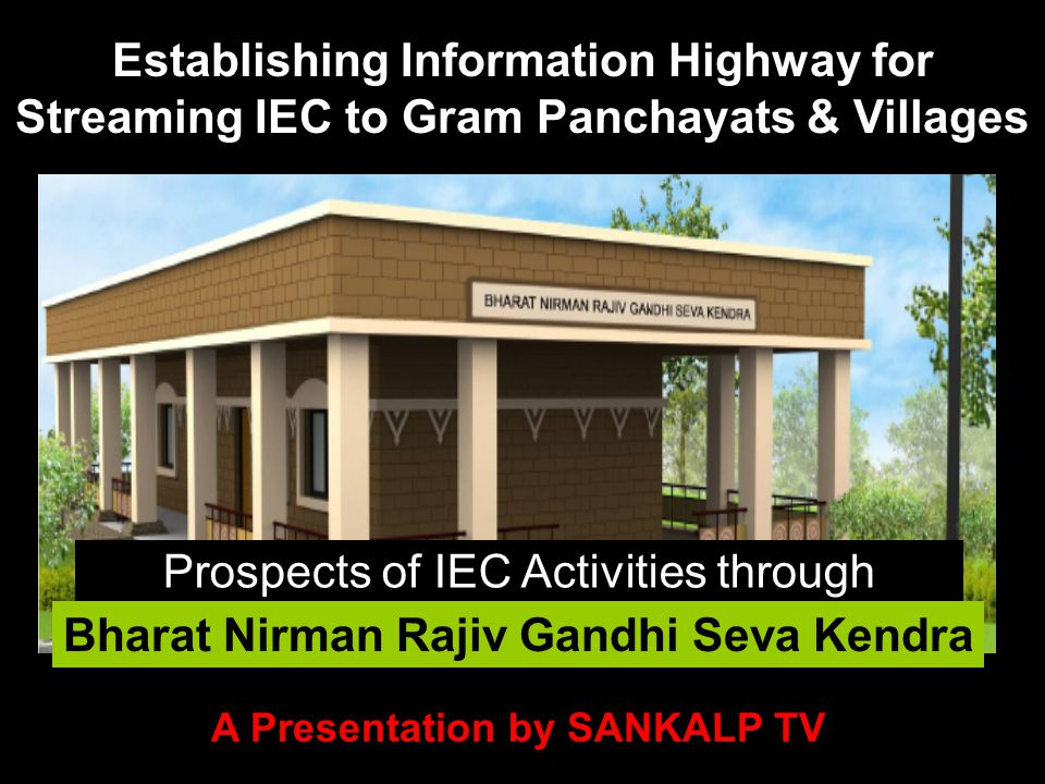 Bharat Nirman Rajiv Gandhi Seva Kendra Establishing Information Highway for Streaming IEC to Gram Panchayats & Villages Prospects of IEC Activities through A Presentation by SANKALP TV