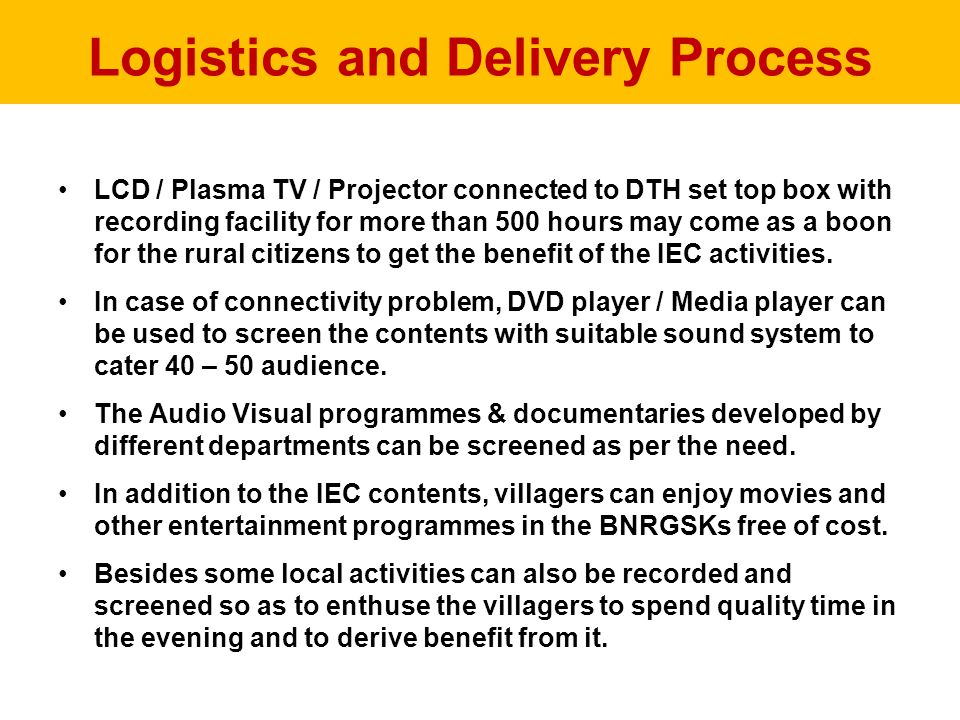 Logistics and Delivery Process LCD / Plasma TV / Projector connected to DTH set top box with recording facility for more than 500 hours may come as a boon for the rural citizens to get the benefit of the IEC activities.