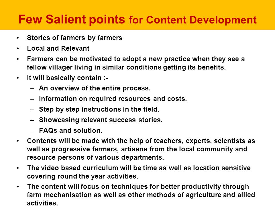 Few Salient points for Content Development Stories of farmers by farmers Local and Relevant Farmers can be motivated to adopt a new practice when they see a fellow villager living in similar conditions getting its benefits.