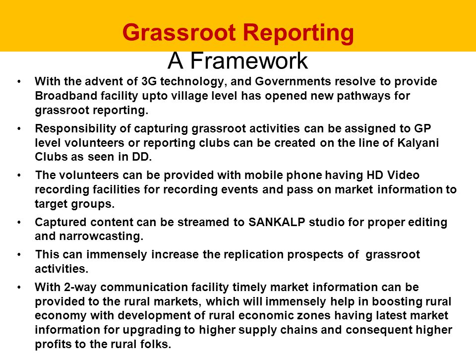 Grassroot Reporting A Framework With the advent of 3G technology, and Governments resolve to provide Broadband facility upto village level has opened new pathways for grassroot reporting.