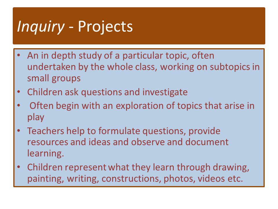 Inquiry - Projects An in depth study of a particular topic, often undertaken by the whole class, working on subtopics in small groups Children ask que