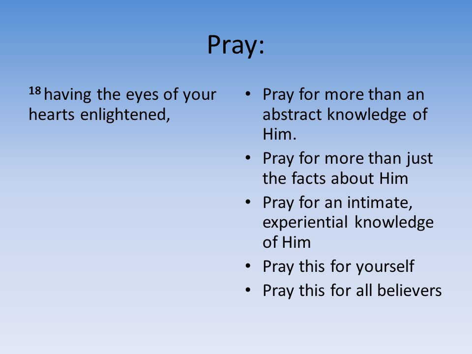 Pray: 18 having the eyes of your hearts enlightened, Pray for more than an abstract knowledge of Him. Pray for more than just the facts about Him Pray
