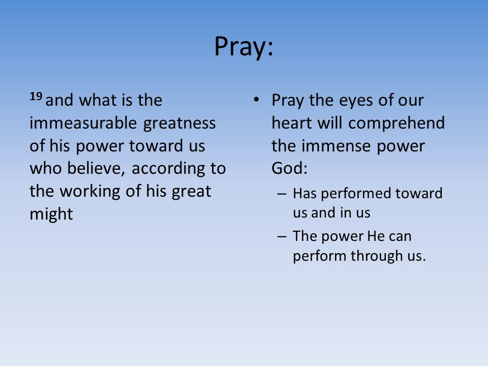 Pray: 19 and what is the immeasurable greatness of his power toward us who believe, according to the working of his great might Pray the eyes of our h