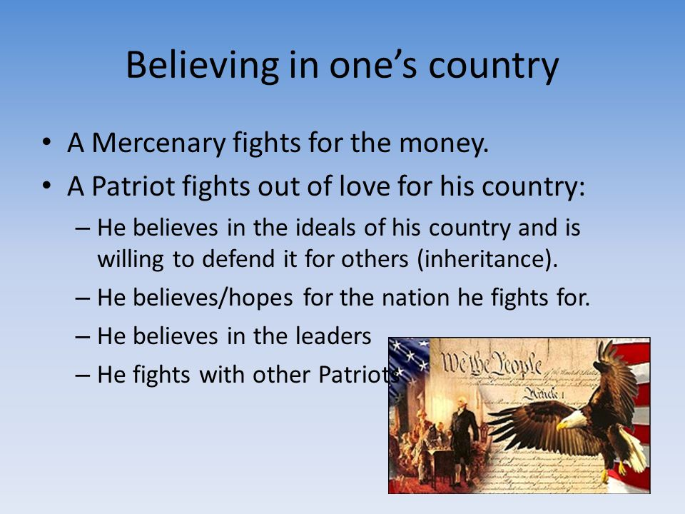Believing in one's country A Mercenary fights for the money. A Patriot fights out of love for his country: – He believes in the ideals of his country