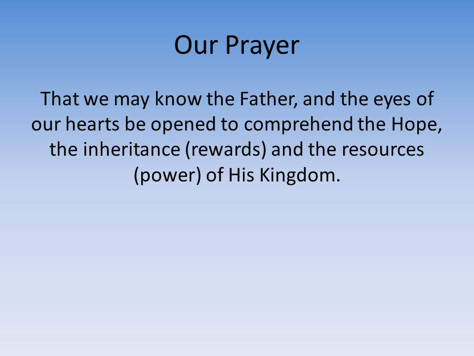 Our Prayer That we may know the Father, and the eyes of our hearts be opened to comprehend the Hope, the inheritance (rewards) and the resources (powe