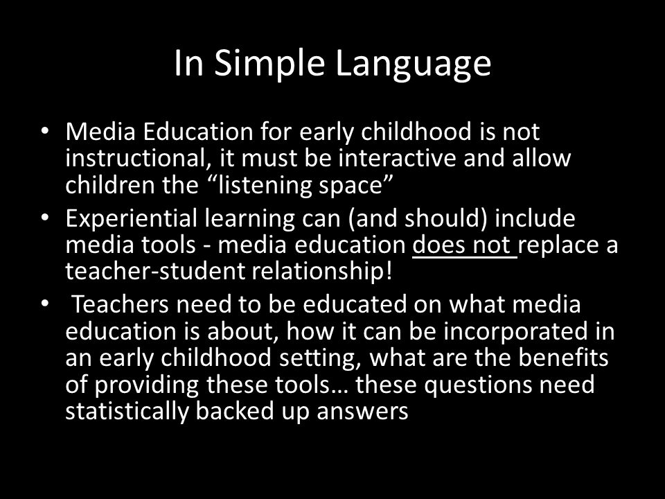 In Simple Language Media Education for early childhood is not instructional, it must be interactive and allow children the listening space Experiential learning can (and should) include media tools - media education does not replace a teacher-student relationship.