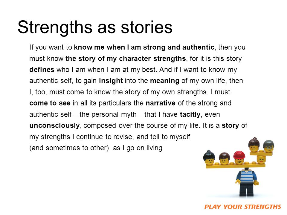 Strengths as stories If you want to know me when I am strong and authentic, then you must know the story of my character strengths, for it is this story defines who I am when I am at my best.