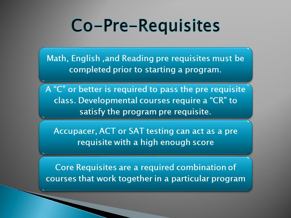"""Math, English,and Reading pre requisites must be completed prior to starting a program. A """"C"""" or better is required to pass the pre requisite class. D"""