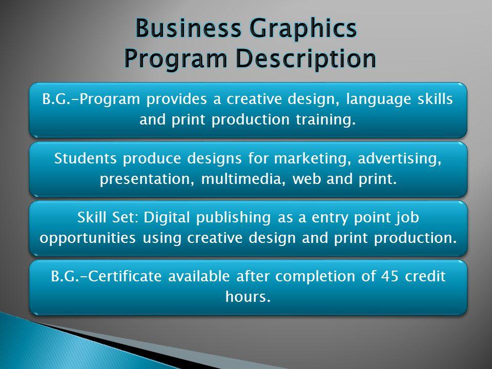 B.G.-Program provides a creative design, language skills and print production training. Students produce designs for marketing, advertising, presentat