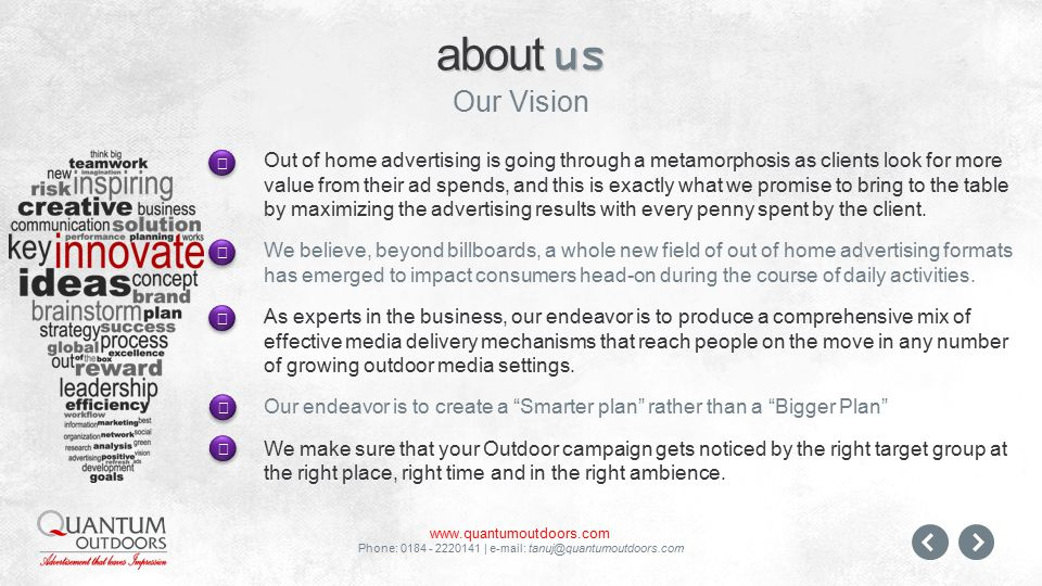 www.quantumoutdoors.com Phone: 0184 - 2220141 | e-mail: tanuj@quantumoutdoors.com Out of home advertising is going through a metamorphosis as clients look for more value from their ad spends, and this is exactly what we promise to bring to the table by maximizing the advertising results with every penny spent by the client.