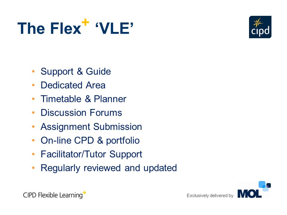 The Flex + 'VLE' Support & Guide Dedicated Area Timetable & Planner Discussion Forums Assignment Submission On-line CPD & portfolio Facilitator/Tutor Support Regularly reviewed and updated Exclusively delivered by