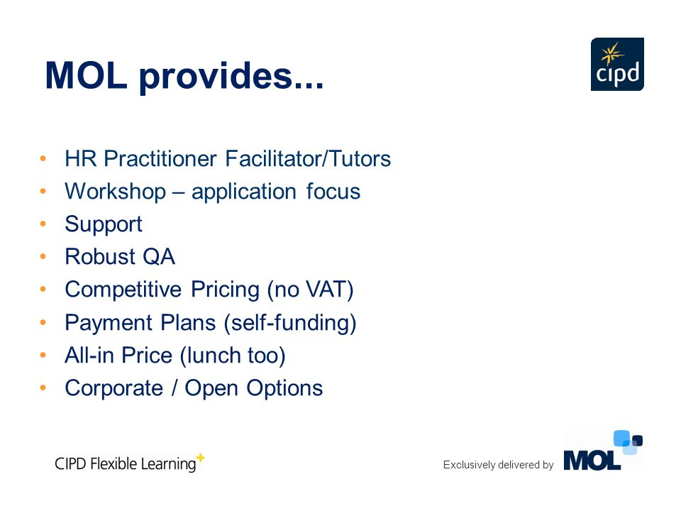 HR Practitioner Facilitator/Tutors Workshop – application focus Support Robust QA Competitive Pricing (no VAT) Payment Plans (self-funding) All-in Price (lunch too) Corporate / Open Options Exclusively delivered by MOL provides...