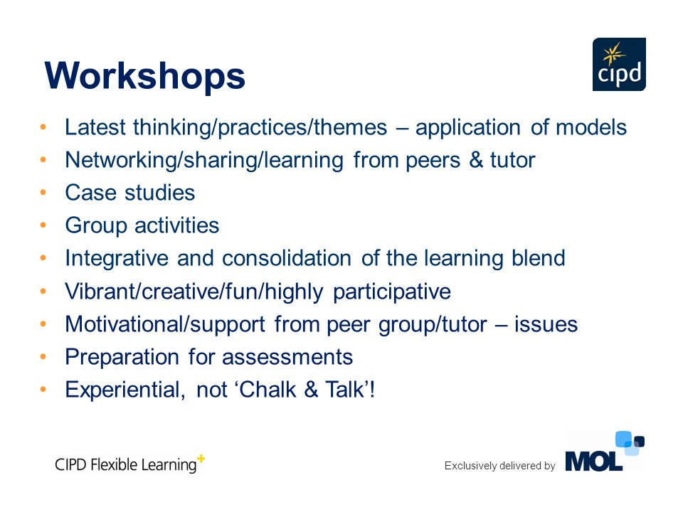 Latest thinking/practices/themes – application of models Networking/sharing/learning from peers & tutor Case studies Group activities Integrative and consolidation of the learning blend Vibrant/creative/fun/highly participative Motivational/support from peer group/tutor – issues Preparation for assessments Experiential, not 'Chalk & Talk'.