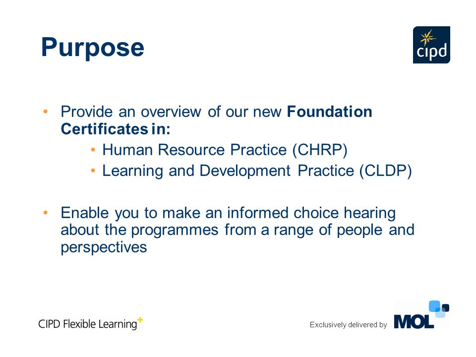 Exclusively delivered by Purpose Provide an overview of our new Foundation Certificates in: Human Resource Practice (CHRP) Learning and Development Practice (CLDP) Enable you to make an informed choice hearing about the programmes from a range of people and perspectives