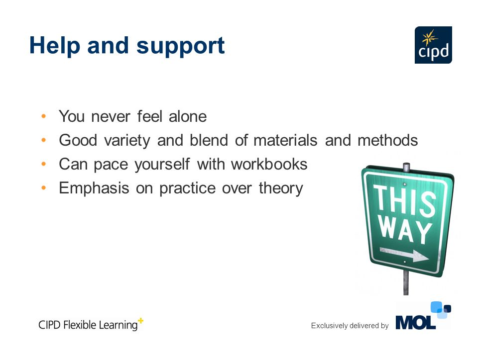 Help and support You never feel alone Good variety and blend of materials and methods Can pace yourself with workbooks Emphasis on practice over theory Exclusively delivered by