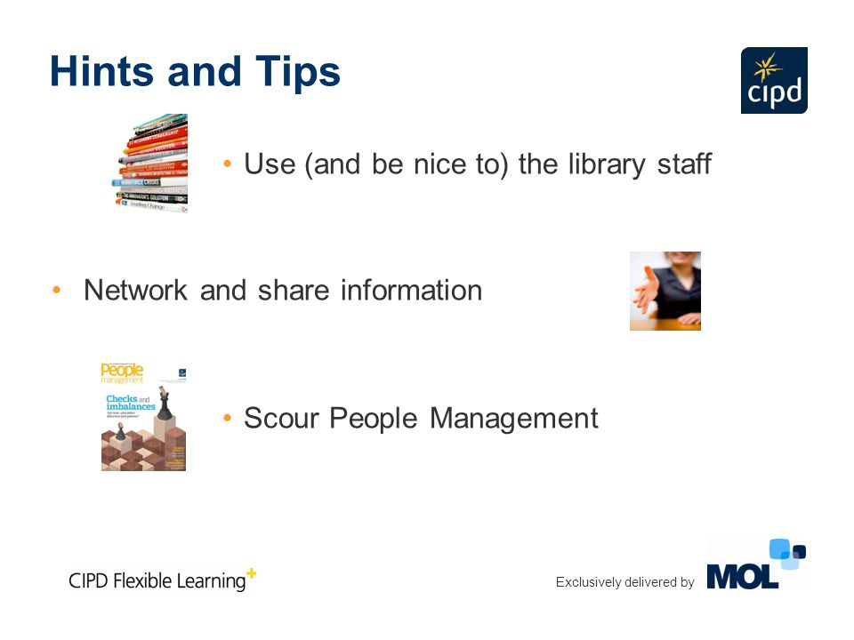 Hints and Tips Use (and be nice to) the library staff Network and share information Scour People Management Exclusively delivered by