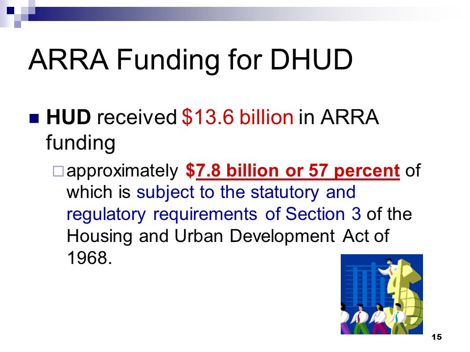 15 ARRA Funding for DHUD HUD received $13.6 billion in ARRA funding  approximately $7.8 billion or 57 percent of which is subject to the statutory and regulatory requirements of Section 3 of the Housing and Urban Development Act of 1968.
