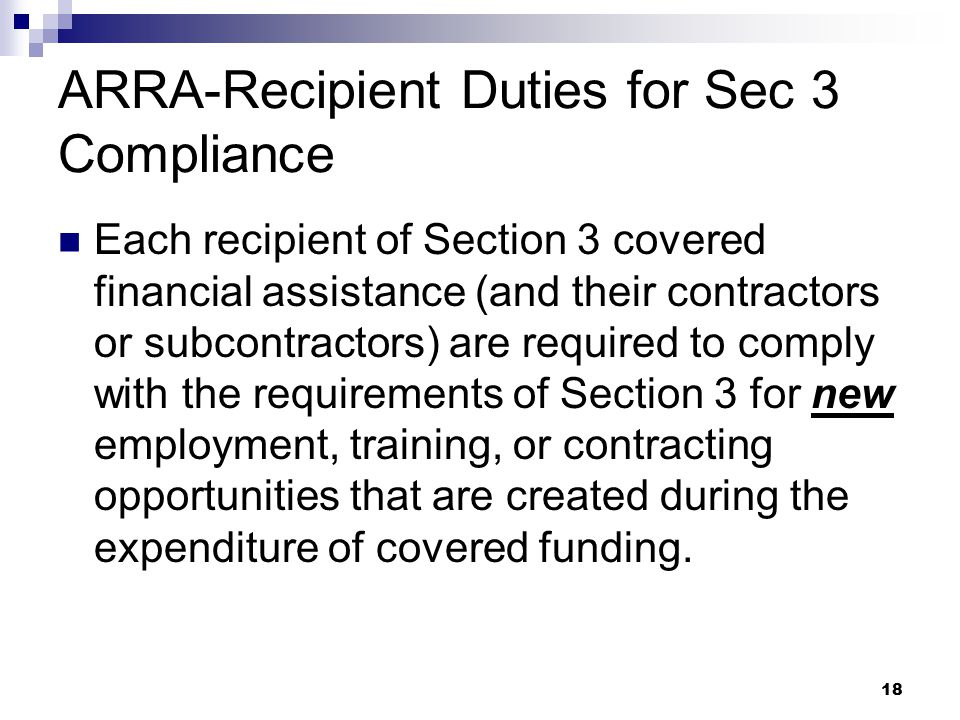 18 ARRA-Recipient Duties for Sec 3 Compliance Each recipient of Section 3 covered financial assistance (and their contractors or subcontractors) are required to comply with the requirements of Section 3 for new employment, training, or contracting opportunities that are created during the expenditure of covered funding.
