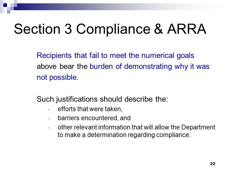 22 Section 3 Compliance & ARRA Recipients that fail to meet the numerical goals above bear the burden of demonstrating why it was not possible.