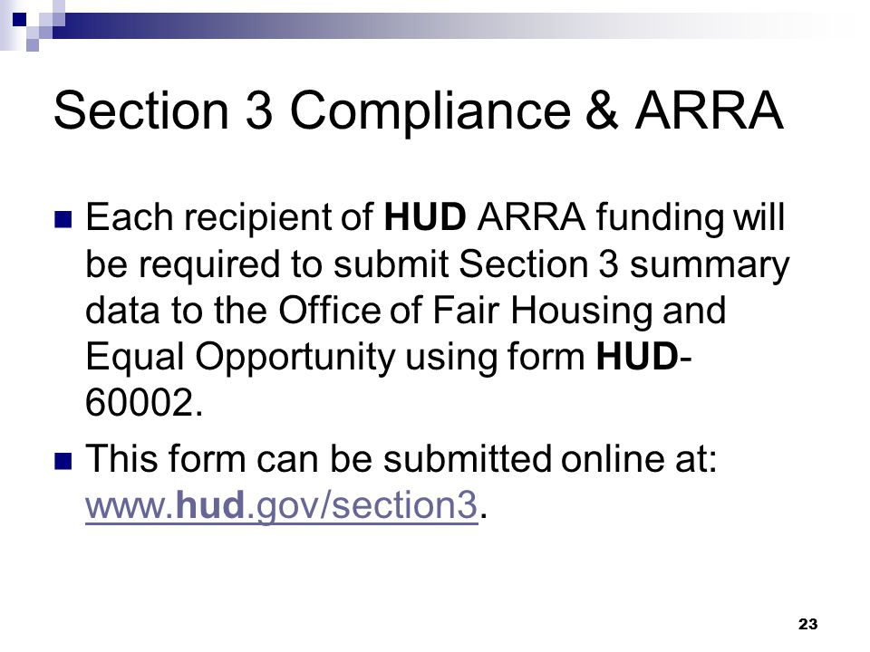 23 Section 3 Compliance & ARRA Each recipient of HUD ARRA funding will be required to submit Section 3 summary data to the Office of Fair Housing and Equal Opportunity using form HUD- 60002.