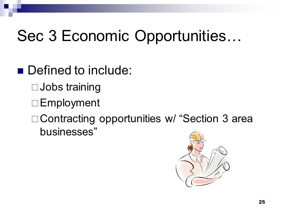 25 Sec 3 Economic Opportunities… Defined to include:  Jobs training  Employment  Contracting opportunities w/ Section 3 area businesses