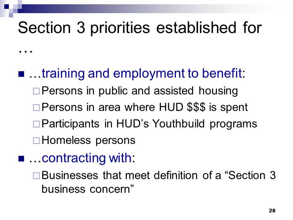 28 Section 3 priorities established for … …training and employment to benefit:  Persons in public and assisted housing  Persons in area where HUD $$$ is spent  Participants in HUD's Youthbuild programs  Homeless persons …contracting with:  Businesses that meet definition of a Section 3 business concern