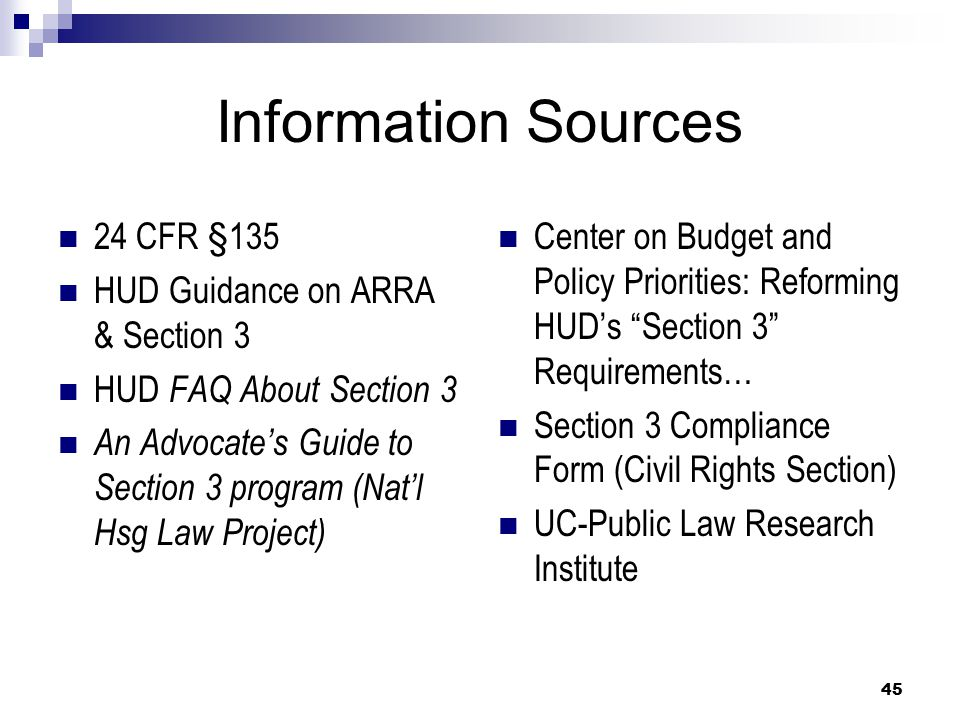 45 Information Sources 24 CFR §135 HUD Guidance on ARRA & Section 3 HUD FAQ About Section 3 An Advocate's Guide to Section 3 program (Nat'l Hsg Law Project) Center on Budget and Policy Priorities: Reforming HUD's Section 3 Requirements… Section 3 Compliance Form (Civil Rights Section) UC-Public Law Research Institute