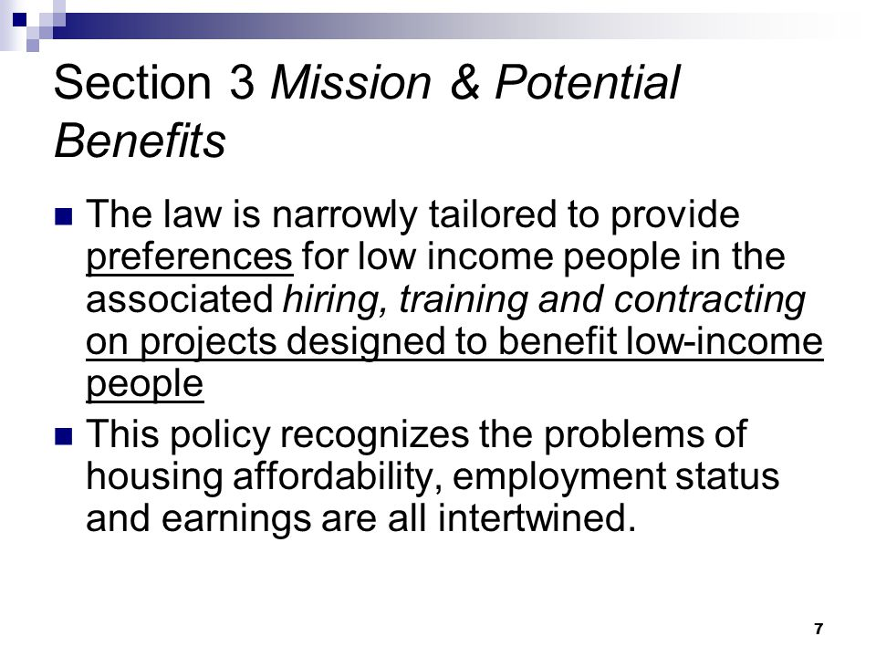 7 Section 3 Mission & Potential Benefits The law is narrowly tailored to provide preferences for low income people in the associated hiring, training and contracting on projects designed to benefit low-income people This policy recognizes the problems of housing affordability, employment status and earnings are all intertwined.