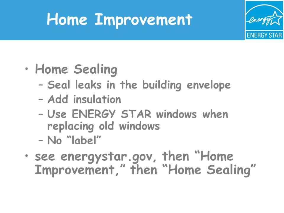 Home Improvement Home Sealing –Seal leaks in the building envelope –Add insulation –Use ENERGY STAR windows when replacing old windows –No label see energystar.gov, then Home Improvement, then Home Sealing