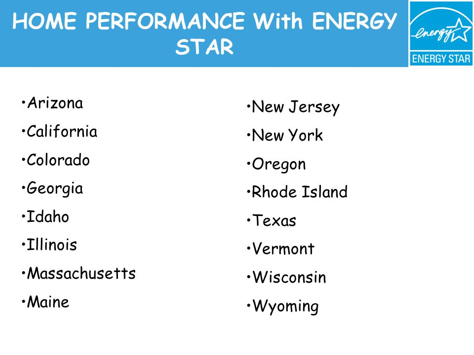 HOME PERFORMANCE With ENERGY STAR Arizona California Colorado Georgia Idaho Illinois Massachusetts Maine New Jersey New York Oregon Rhode Island Texas Vermont Wisconsin Wyoming