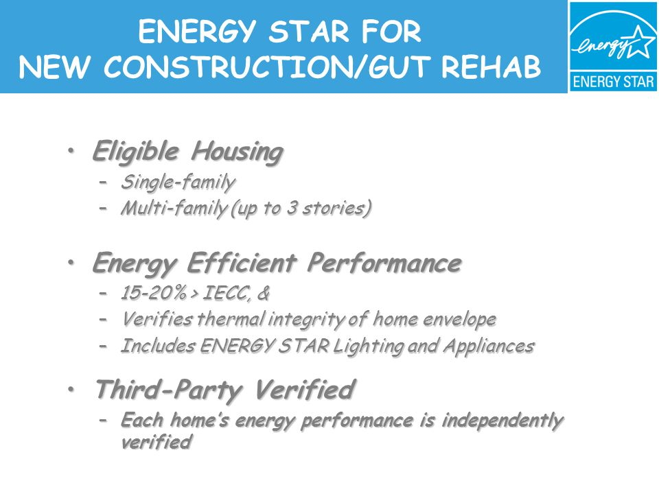 ENERGY STAR FOR NEW CONSTRUCTION/GUT REHAB Eligible HousingEligible Housing –Single-family –Multi-family (up to 3 stories) Energy Efficient PerformanceEnergy Efficient Performance –15-20% > IECC, & –Verifies thermal integrity of home envelope –Includes ENERGY STAR Lighting and Appliances –Includes ENERGY STAR Lighting and Appliances Third-Party VerifiedThird-Party Verified –Each home's energy performance is independently verified