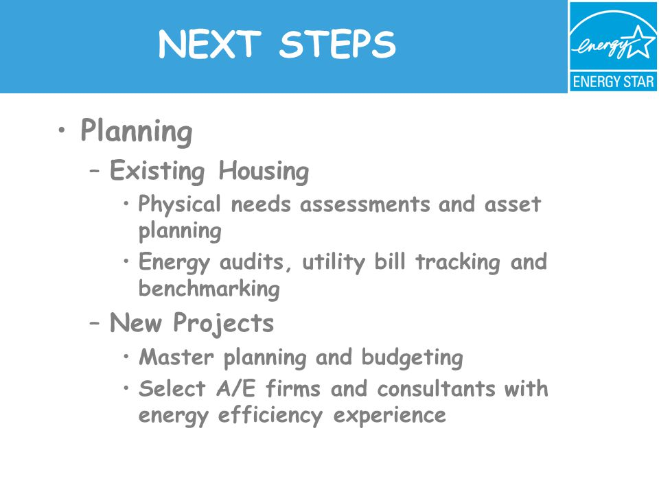 NEXT STEPS Planning –Existing Housing Physical needs assessments and asset planning Energy audits, utility bill tracking and benchmarking –New Projects Master planning and budgeting Select A/E firms and consultants with energy efficiency experience