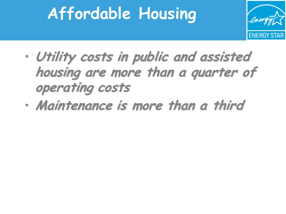 Affordable Housing Utility costs in public and assisted housing are more than a quarter of operating costsUtility costs in public and assisted housing are more than a quarter of operating costs Maintenance is more than a thirdMaintenance is more than a third