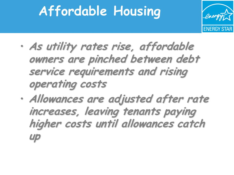 Affordable Housing As utility rates rise, affordable owners are pinched between debt service requirements and rising operating costsAs utility rates rise, affordable owners are pinched between debt service requirements and rising operating costs Allowances are adjusted after rate increases, leaving tenants paying higher costs until allowances catch upAllowances are adjusted after rate increases, leaving tenants paying higher costs until allowances catch up