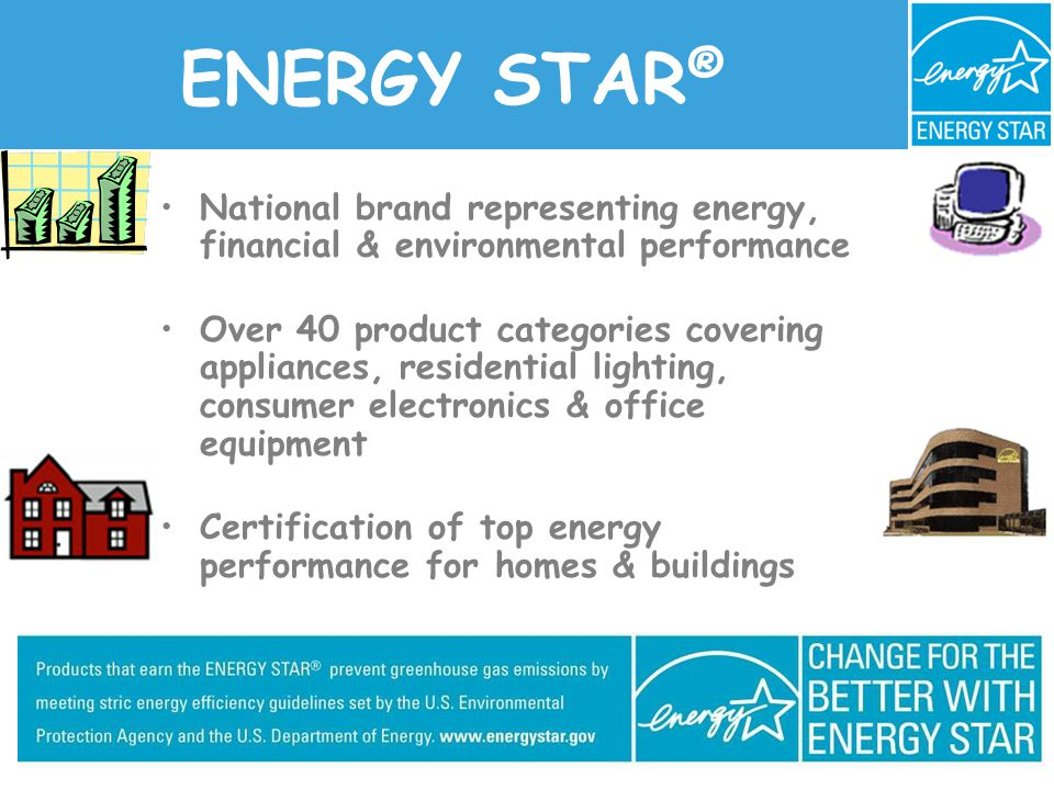 ENERGY STAR ® National brand representing energy, financial & environmental performance Over 40 product categories covering appliances, residential lighting, consumer electronics & office equipment Certification of top energy performance for homes & buildings