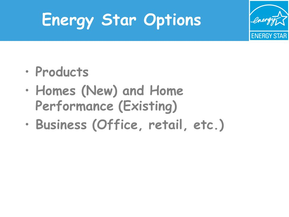 Energy Star Options Products Homes (New) and Home Performance (Existing) Business (Office, retail, etc.)